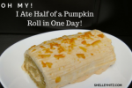 Oh My! I Ate Half of a Pumpkin Roll in One Day