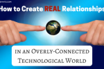 How to Create REAL Relationships in an Overly-Connected Technological World