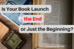 Is Your Book Launch the End or Just the Beginning?